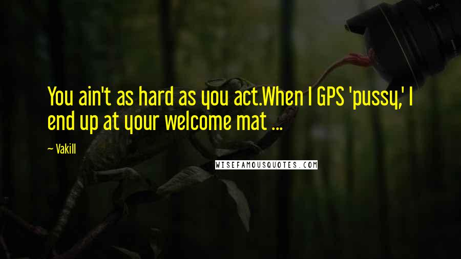 Vakill quotes: You ain't as hard as you act.When I GPS 'pussy,' I end up at your welcome mat ...