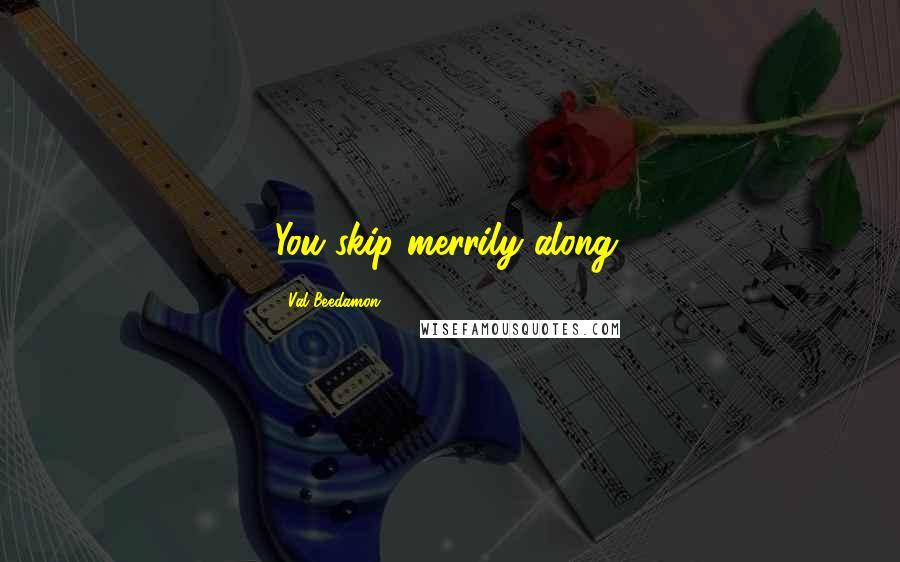 Val Beedamon quotes: You skip merrily along,