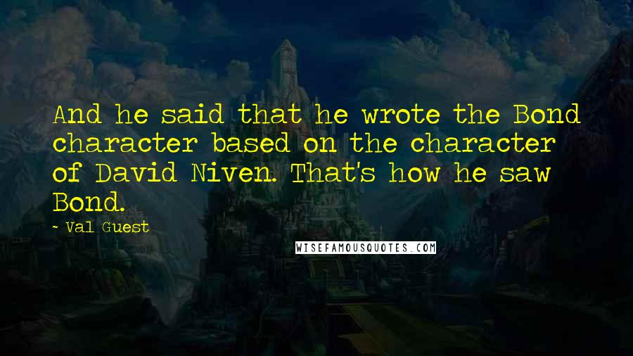 Val Guest quotes: And he said that he wrote the Bond character based on the character of David Niven. That's how he saw Bond.