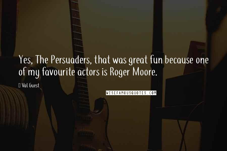 Val Guest quotes: Yes, The Persuaders, that was great fun because one of my favourite actors is Roger Moore.