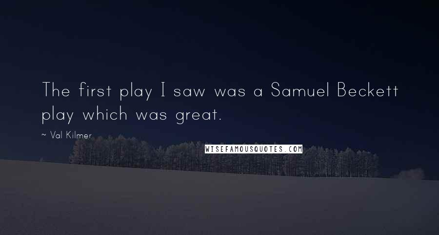 Val Kilmer quotes: The first play I saw was a Samuel Beckett play which was great.