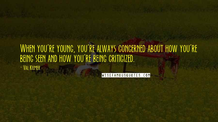Val Kilmer quotes: When you're young, you're always concerned about how you're being seen and how you're being criticized.