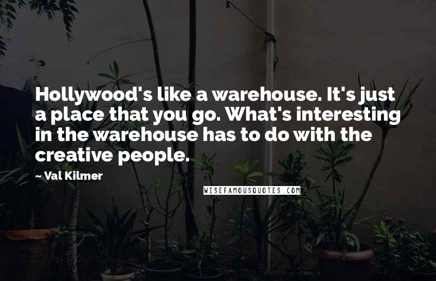 Val Kilmer quotes: Hollywood's like a warehouse. It's just a place that you go. What's interesting in the warehouse has to do with the creative people.