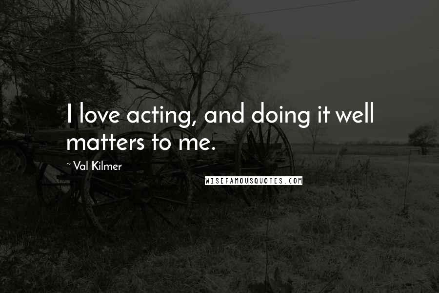 Val Kilmer quotes: I love acting, and doing it well matters to me.