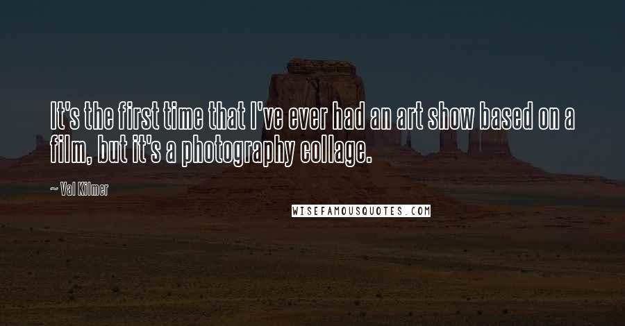 Val Kilmer quotes: It's the first time that I've ever had an art show based on a film, but it's a photography collage.