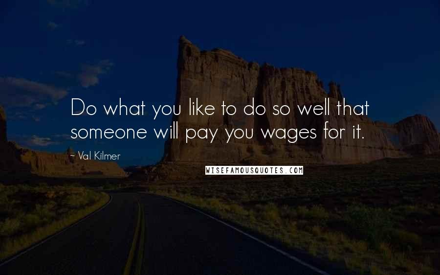 Val Kilmer quotes: Do what you like to do so well that someone will pay you wages for it.