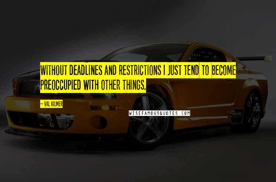 Val Kilmer quotes: Without deadlines and restrictions I just tend to become preoccupied with other things.