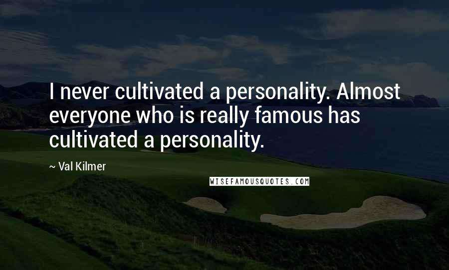 Val Kilmer quotes: I never cultivated a personality. Almost everyone who is really famous has cultivated a personality.