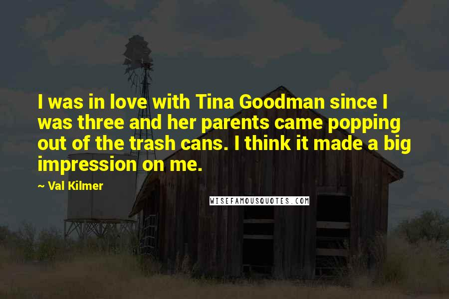Val Kilmer quotes: I was in love with Tina Goodman since I was three and her parents came popping out of the trash cans. I think it made a big impression on me.