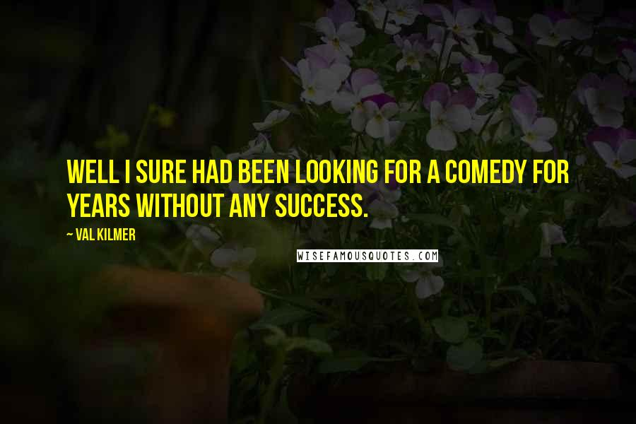 Val Kilmer quotes: Well I sure had been looking for a comedy for years without any success.