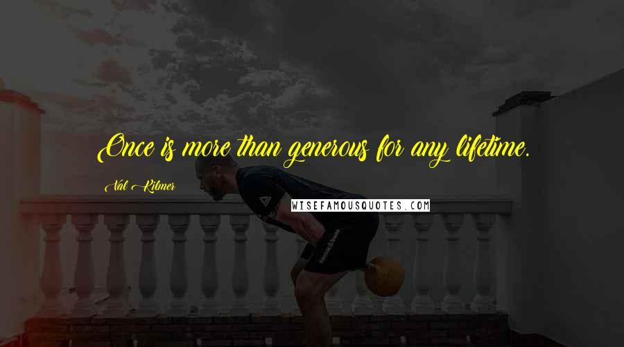 Val Kilmer quotes: Once is more than generous for any lifetime.