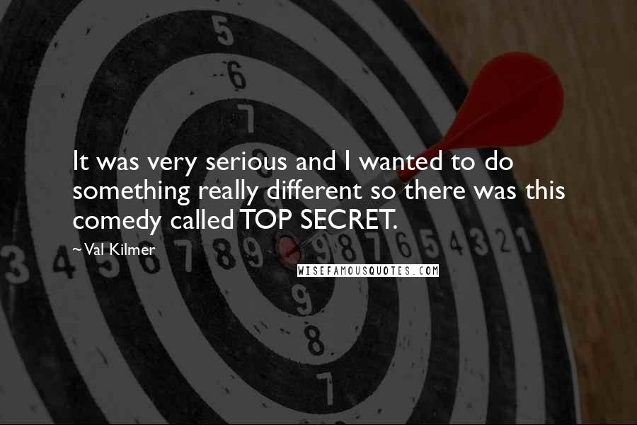 Val Kilmer quotes: It was very serious and I wanted to do something really different so there was this comedy called TOP SECRET.