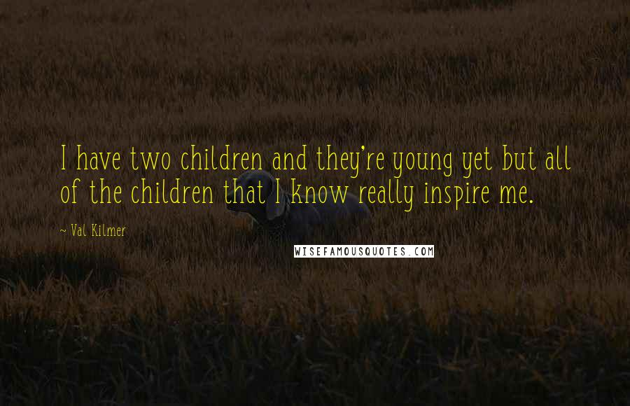 Val Kilmer quotes: I have two children and they're young yet but all of the children that I know really inspire me.