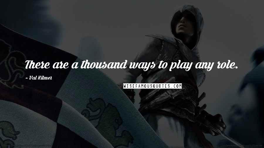 Val Kilmer quotes: There are a thousand ways to play any role.