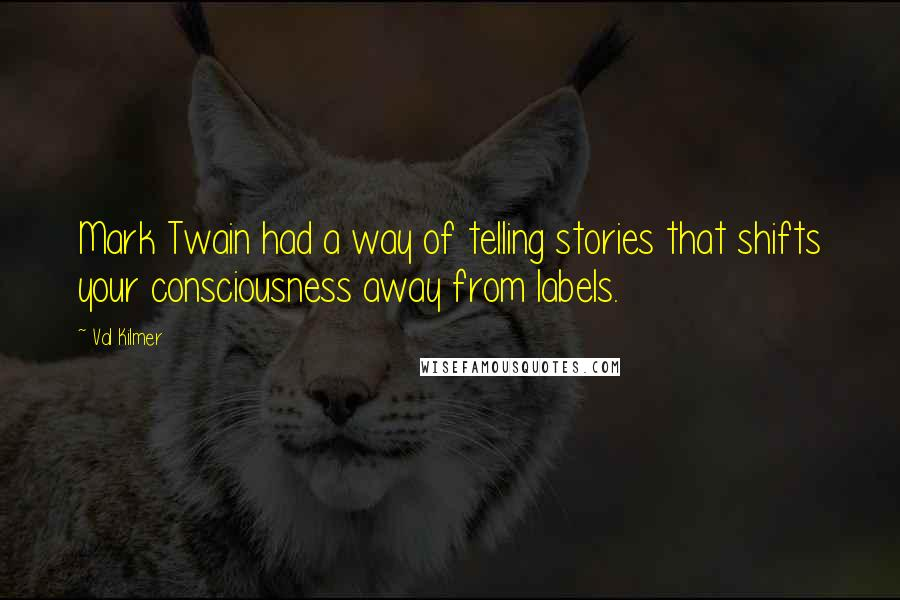 Val Kilmer quotes: Mark Twain had a way of telling stories that shifts your consciousness away from labels.