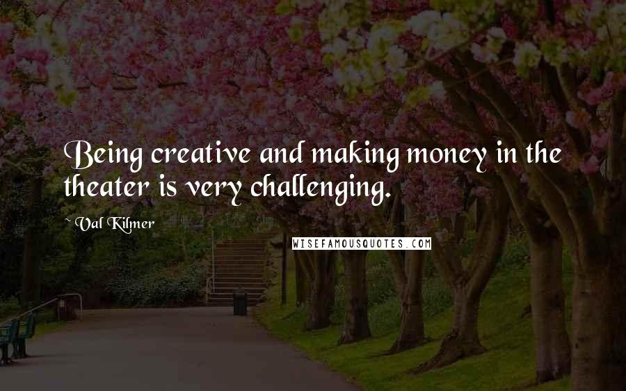 Val Kilmer quotes: Being creative and making money in the theater is very challenging.