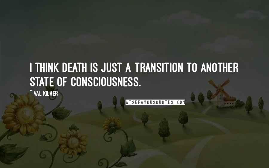 Val Kilmer quotes: I think death is just a transition to another state of consciousness.