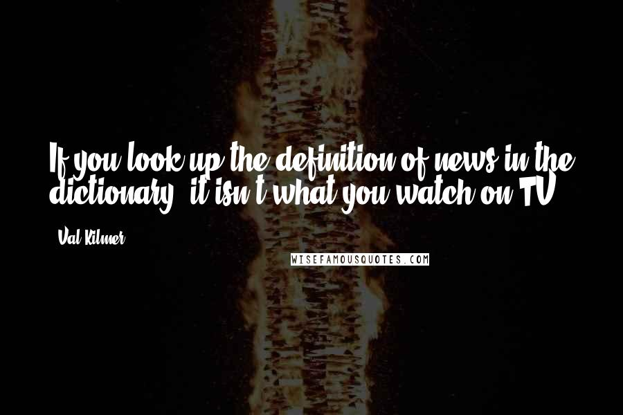 Val Kilmer quotes: If you look up the definition of news in the dictionary, it isn't what you watch on TV.