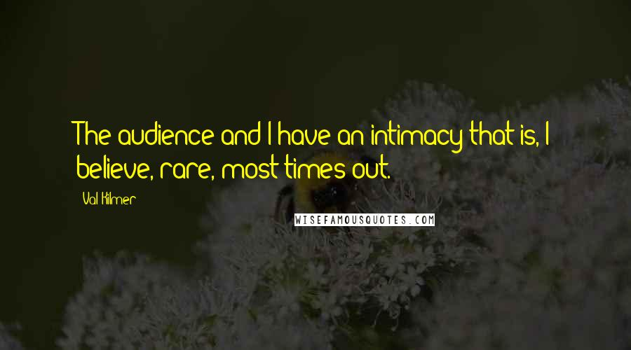 Val Kilmer quotes: The audience and I have an intimacy that is, I believe, rare, most times out.