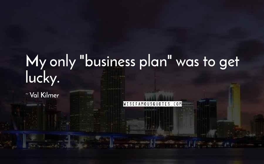 "Val Kilmer quotes: My only ""business plan"" was to get lucky."