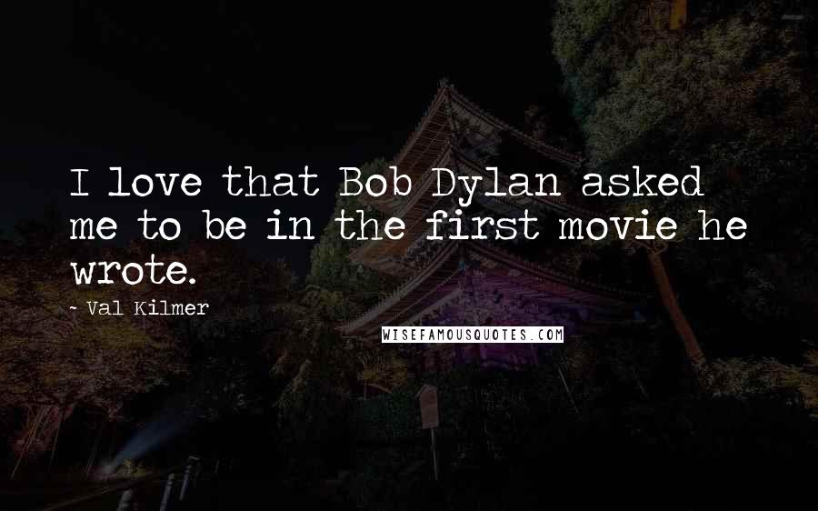 Val Kilmer quotes: I love that Bob Dylan asked me to be in the first movie he wrote.