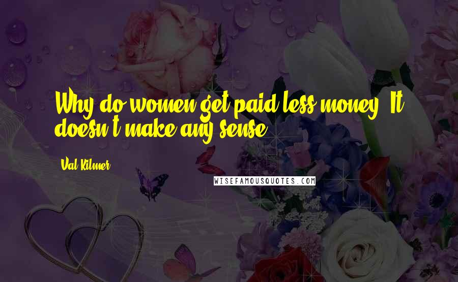 Val Kilmer quotes: Why do women get paid less money? It doesn't make any sense.