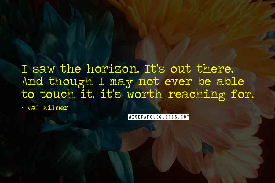 Val Kilmer quotes: I saw the horizon. It's out there. And though I may not ever be able to touch it, it's worth reaching for.