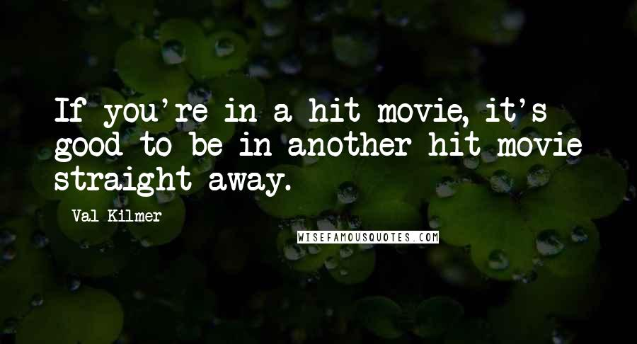 Val Kilmer quotes: If you're in a hit movie, it's good to be in another hit movie straight away.