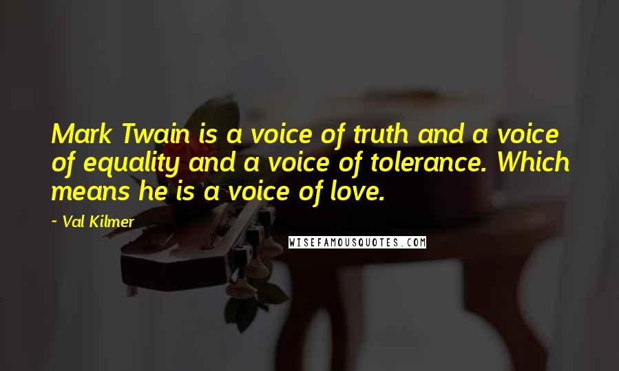 Val Kilmer quotes: Mark Twain is a voice of truth and a voice of equality and a voice of tolerance. Which means he is a voice of love.