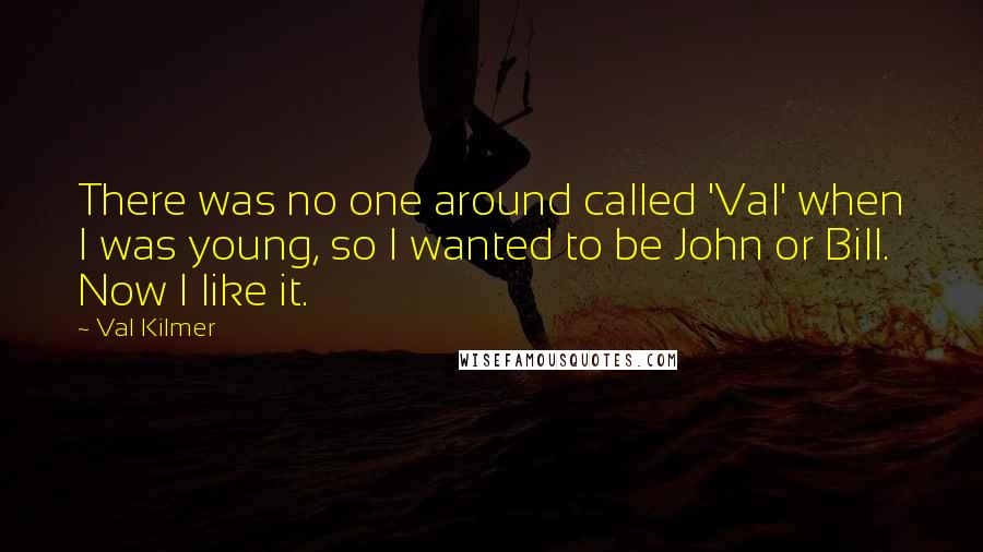 Val Kilmer quotes: There was no one around called 'Val' when I was young, so I wanted to be John or Bill. Now I like it.