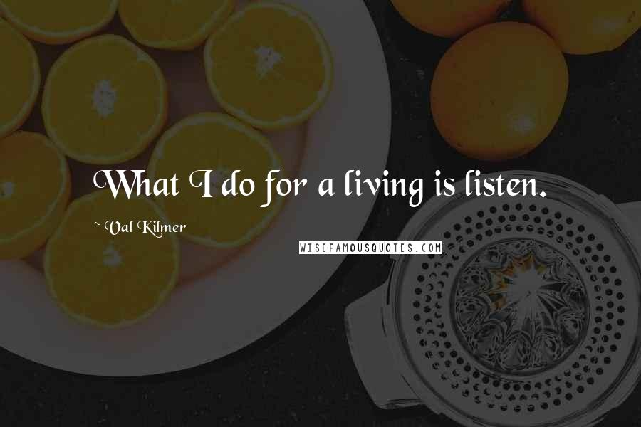 Val Kilmer quotes: What I do for a living is listen.