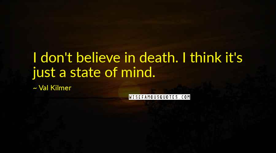 Val Kilmer quotes: I don't believe in death. I think it's just a state of mind.