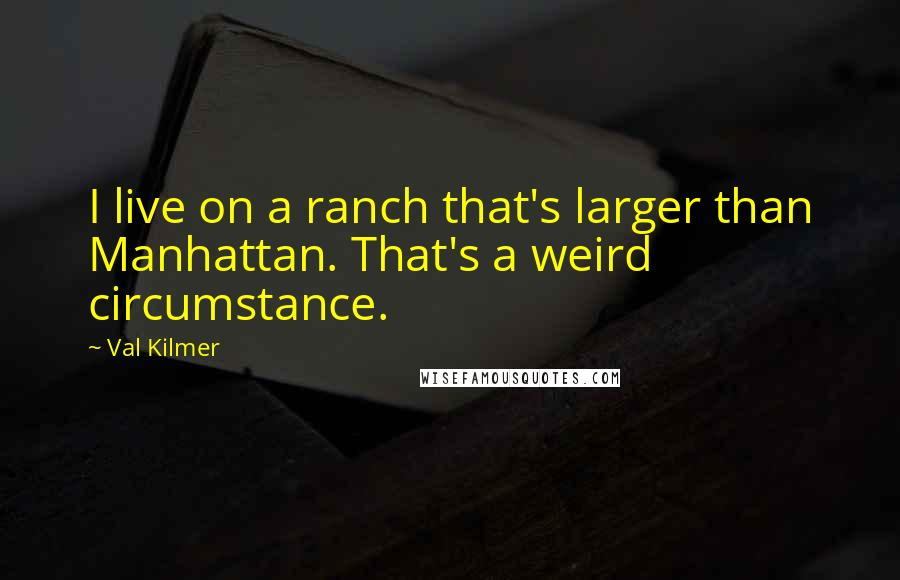 Val Kilmer quotes: I live on a ranch that's larger than Manhattan. That's a weird circumstance.