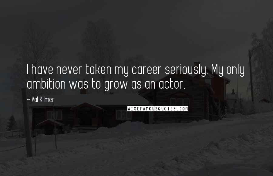 Val Kilmer quotes: I have never taken my career seriously. My only ambition was to grow as an actor.