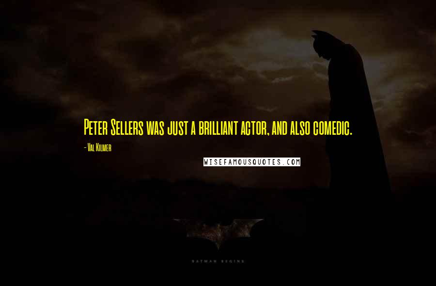 Val Kilmer quotes: Peter Sellers was just a brilliant actor, and also comedic.