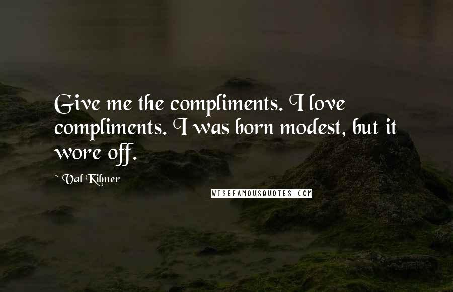 Val Kilmer quotes: Give me the compliments. I love compliments. I was born modest, but it wore off.
