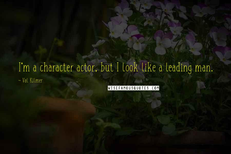 Val Kilmer quotes: I'm a character actor, but I look like a leading man.