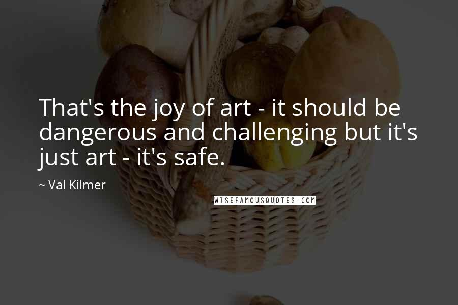 Val Kilmer quotes: That's the joy of art - it should be dangerous and challenging but it's just art - it's safe.