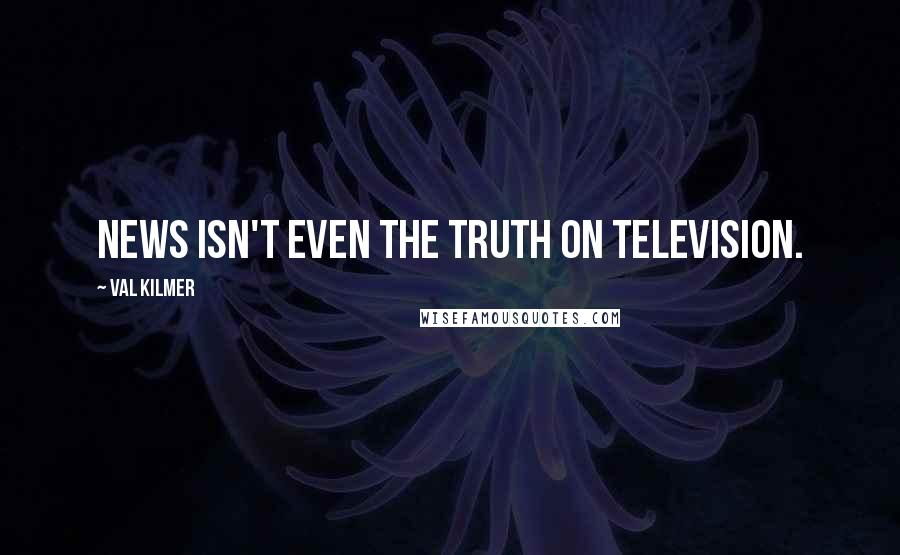 Val Kilmer quotes: News isn't even the truth on television.