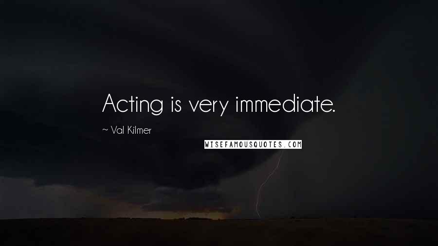 Val Kilmer quotes: Acting is very immediate.