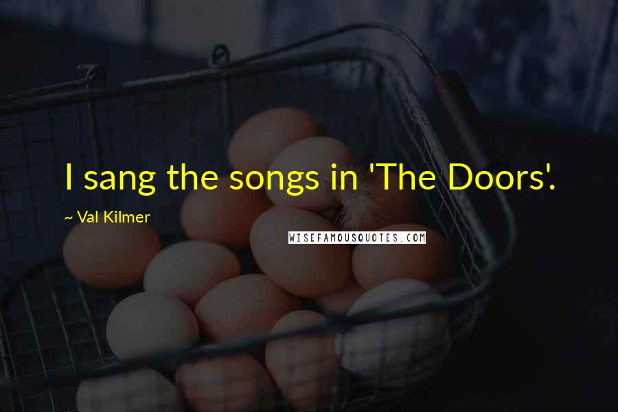 Val Kilmer quotes: I sang the songs in 'The Doors'.