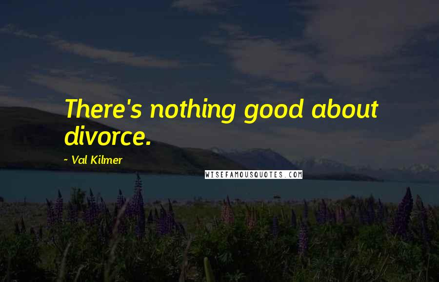 Val Kilmer quotes: There's nothing good about divorce.