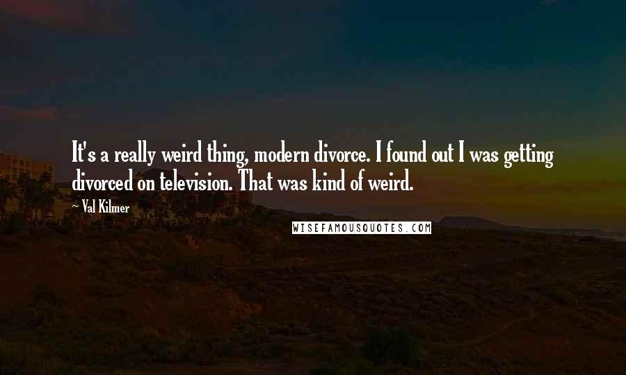 Val Kilmer quotes: It's a really weird thing, modern divorce. I found out I was getting divorced on television. That was kind of weird.