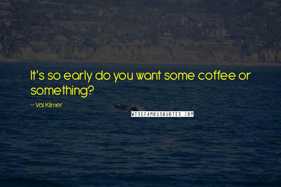 Val Kilmer quotes: It's so early do you want some coffee or something?