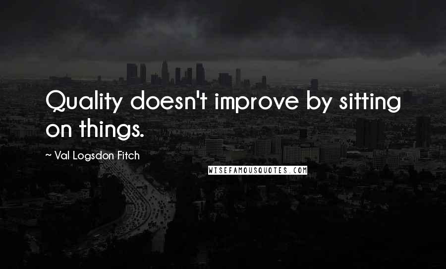 Val Logsdon Fitch quotes: Quality doesn't improve by sitting on things.