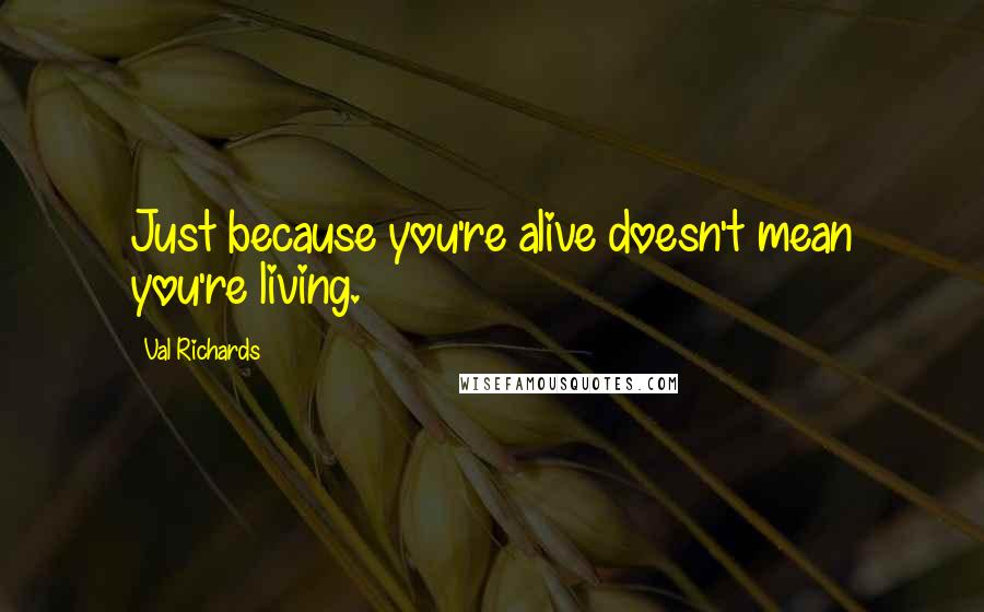 Val Richards quotes: Just because you're alive doesn't mean you're living.