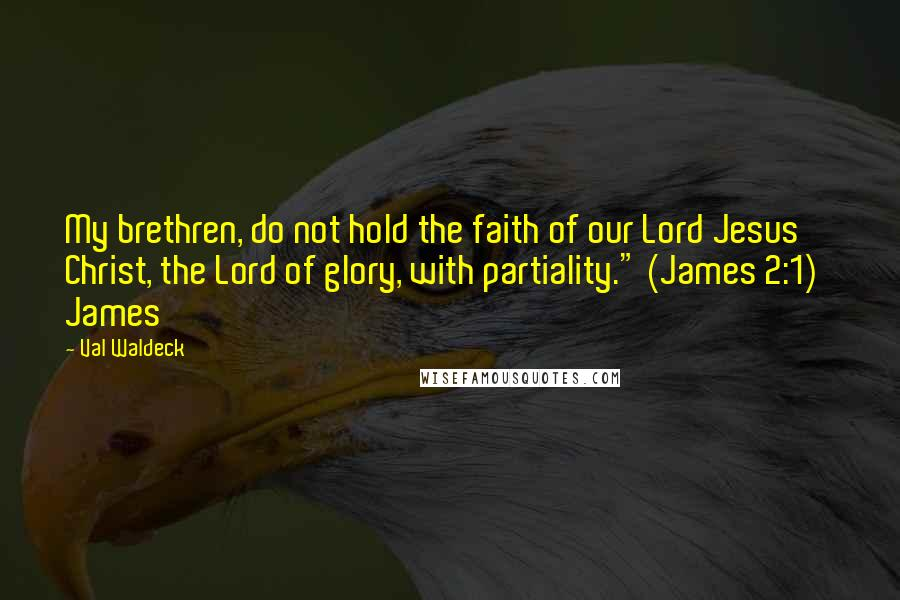"""Val Waldeck quotes: My brethren, do not hold the faith of our Lord Jesus Christ, the Lord of glory, with partiality."""" (James 2:1) James"""