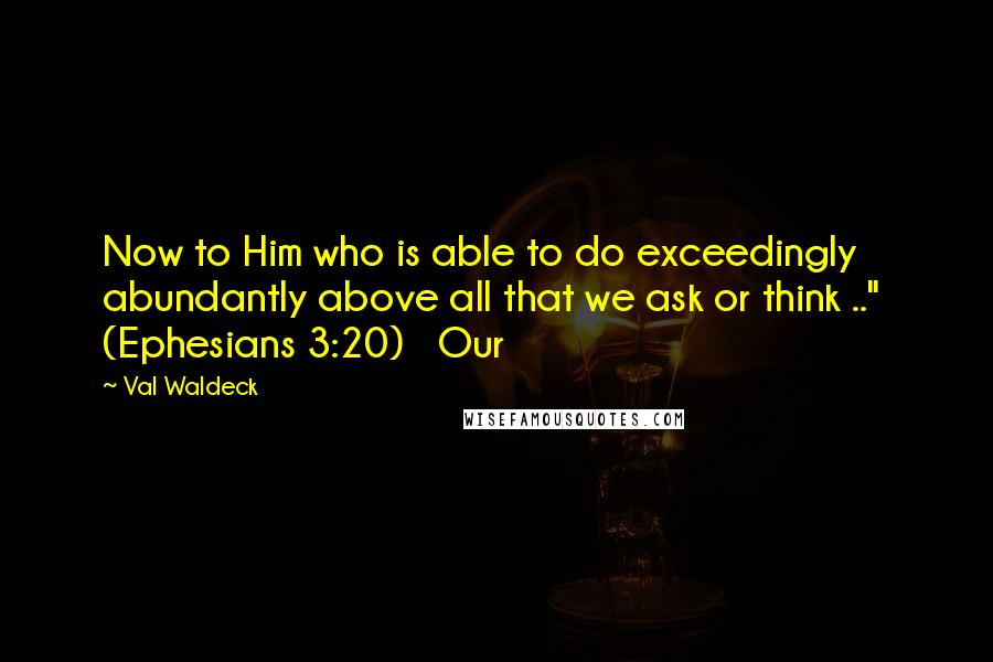 """Val Waldeck quotes: Now to Him who is able to do exceedingly abundantly above all that we ask or think .."""" (Ephesians 3:20) Our"""