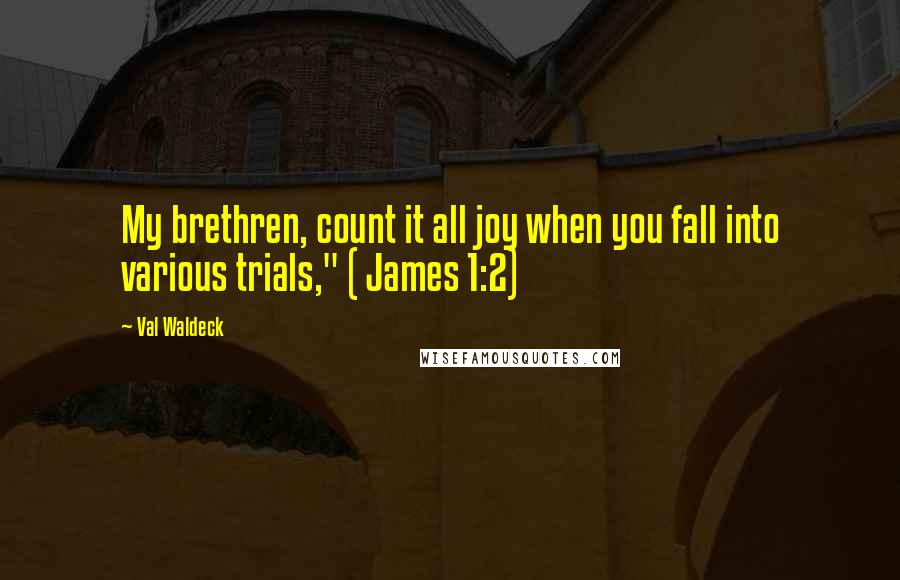 """Val Waldeck quotes: My brethren, count it all joy when you fall into various trials,"""" ( James 1:2)"""
