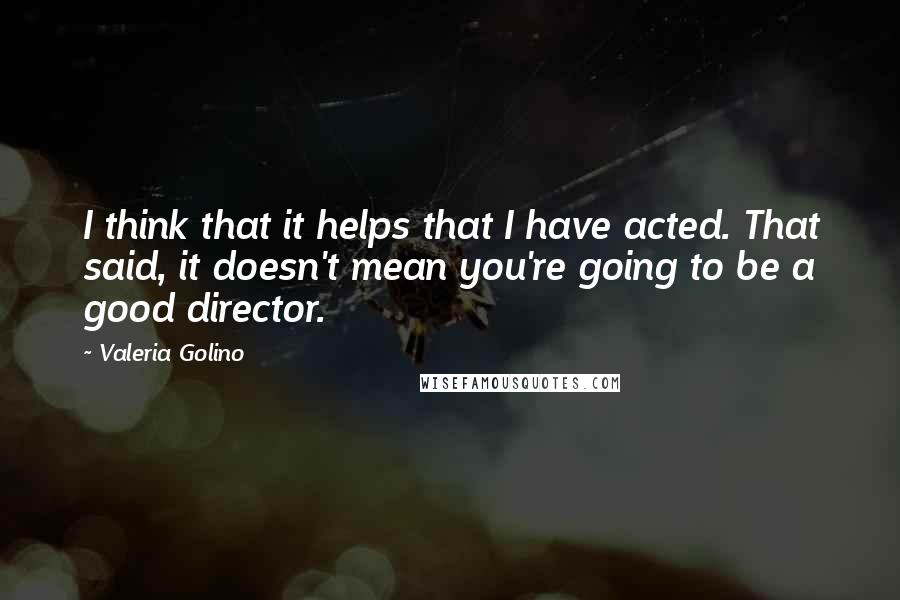 Valeria Golino quotes: I think that it helps that I have acted. That said, it doesn't mean you're going to be a good director.